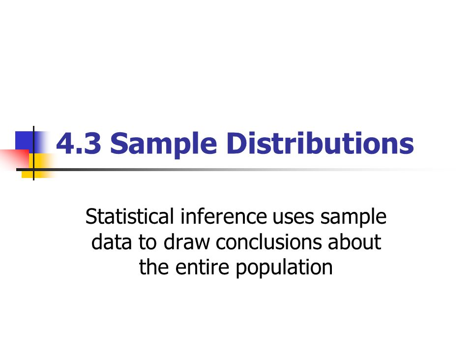 4.3 Sample Distributions Statistical inference uses sample data to draw conclusions about the entire population
