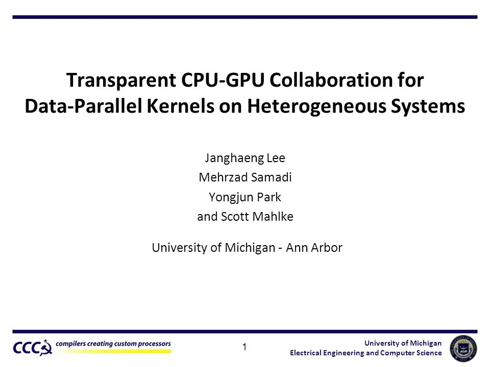 University of Michigan Electrical Engineering and Computer Science Transparent CPU-GPU Collaboration for Data-Parallel Kernels on Heterogeneous Systems Janghaeng Lee Mehrzad Samadi Yongjun Park and Scott Mahlke 1 University of Michigan - Ann Arbor