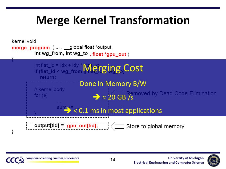 University of Michigan Electrical Engineering and Computer Science Merge Kernel Transformation 14 kernel void partial_program (..., __global float *output, int wg_from, int wg_to ) { int flat_id = idx + idy * size_x; if (flat_id wg_to) return; // kernel body for (){...