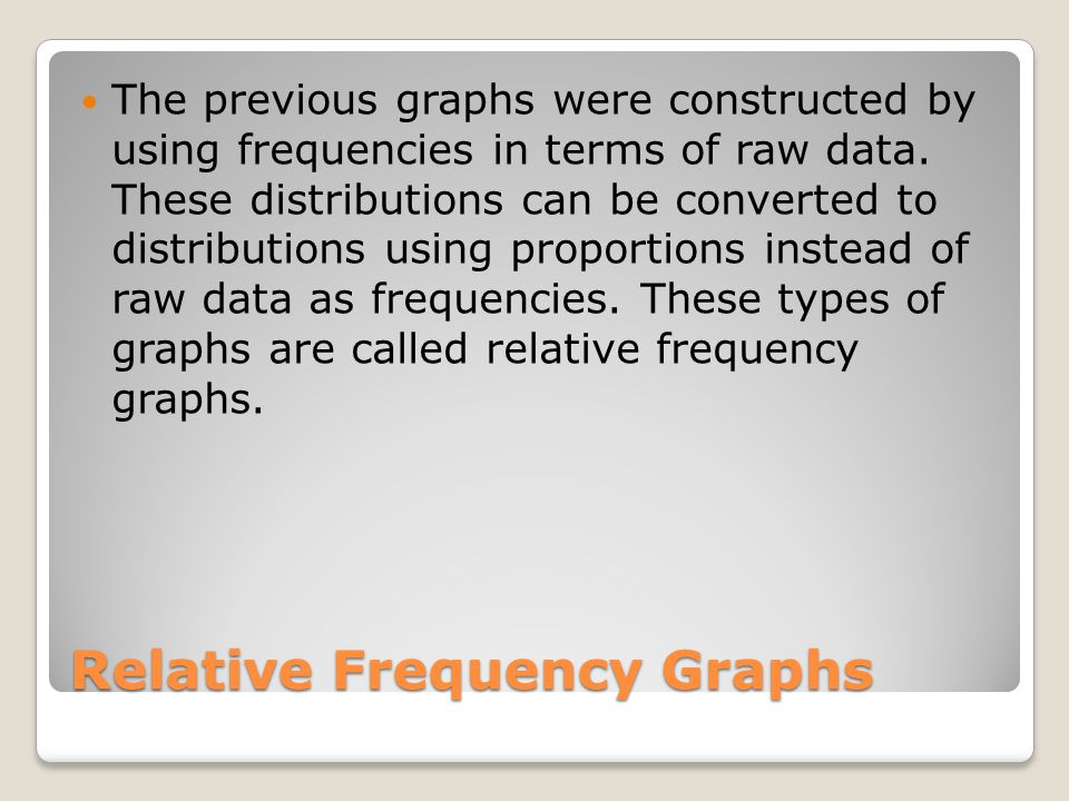 Relative Frequency Graphs The previous graphs were constructed by using frequencies in terms of raw data.