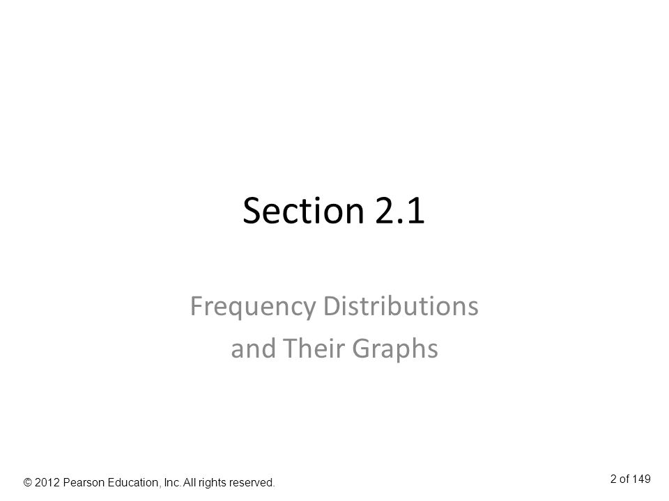 Section 2.1 Frequency Distributions and Their Graphs 2 of 149 © 2012 Pearson Education, Inc.