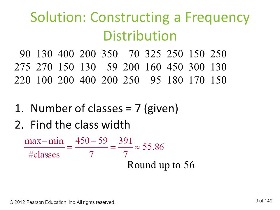 Solution: Constructing a Frequency Distribution 1.Number of classes = 7 (given) 2.Find the class width Round up to of 149 © 2012 Pearson Education, Inc.