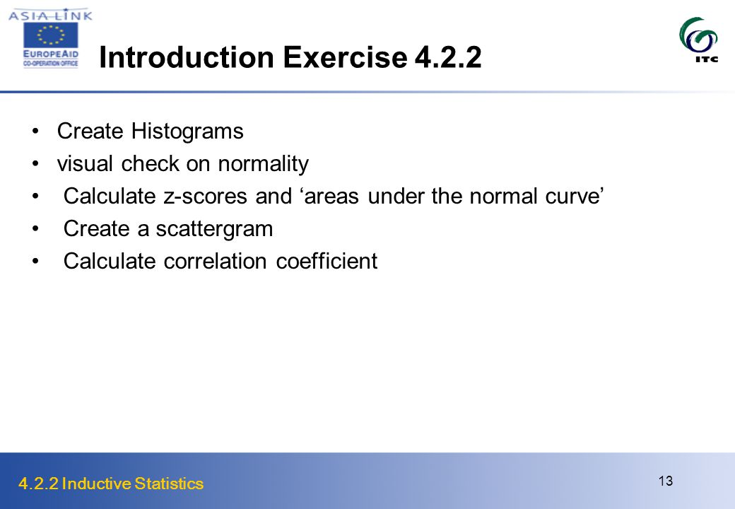 4.2.2 Inductive Statistics 13 Introduction Exercise Create Histograms visual check on normality Calculate z-scores and 'areas under the normal curve' Create a scattergram Calculate correlation coefficient