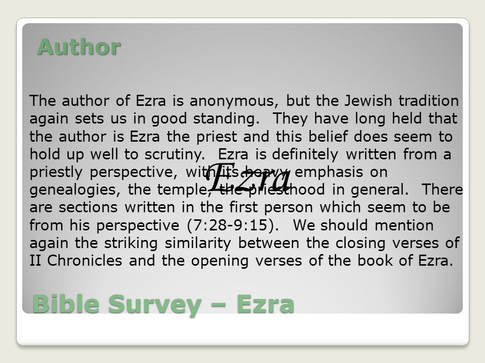 Bible Survey – Ezra Author Ezra The author of Ezra is anonymous, but the Jewish tradition again sets us in good standing.