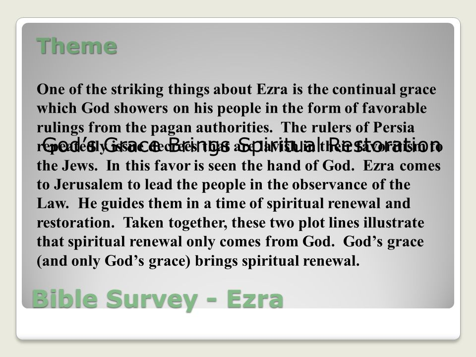 Bible Survey - Ezra Theme God's Grace Brings Spiritual Restoration One of the striking things about Ezra is the continual grace which God showers on his people in the form of favorable rulings from the pagan authorities.