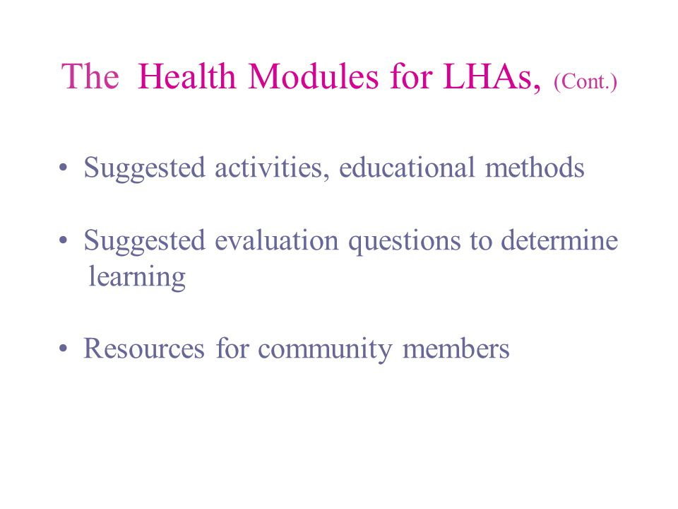 The Health Modules for LHAs, (Cont.) Suggested activities, educational methods Suggested evaluation questions to determine learning Resources for community members