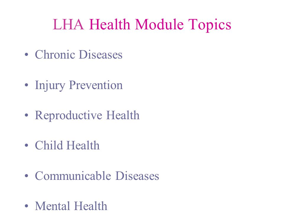 LHA Health Module Topics Chronic Diseases Injury Prevention Reproductive Health Child Health Communicable Diseases Mental Health