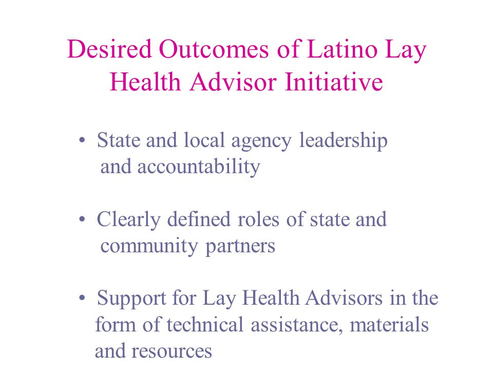 Desired Outcomes of Latino Lay Health Advisor Initiative State and local agency leadership and accountability Clearly defined roles of state and community partners Support for Lay Health Advisors in the form of technical assistance, materials and resources