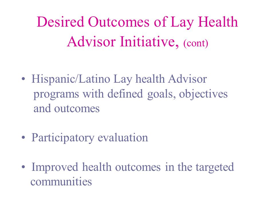 Desired Outcomes of Lay Health Advisor Initiative, (cont) Hispanic/Latino Lay health Advisor programs with defined goals, objectives and outcomes Participatory evaluation Improved health outcomes in the targeted communities