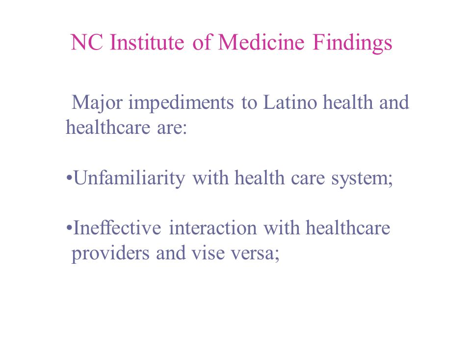 NC Institute of Medicine Findings Major impediments to Latino health and healthcare are: Unfamiliarity with health care system; Ineffective interaction with healthcare providers and vise versa;