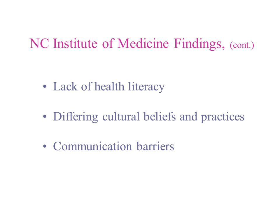 NC Institute of Medicine Findings, (cont.) Lack of health literacy Differing cultural beliefs and practices Communication barriers
