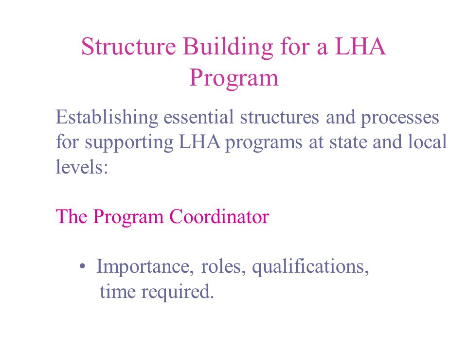 Structure Building for a LHA Program Establishing essential structures and processes for supporting LHA programs at state and local levels: The Program Coordinator Importance, roles, qualifications, time required.