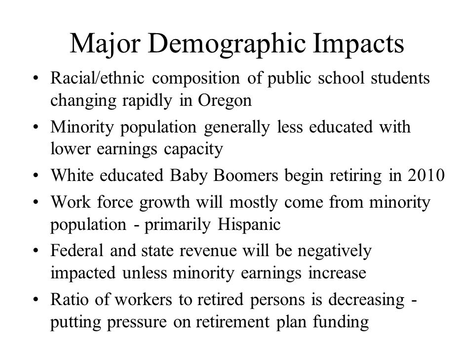 Major Demographic Impacts Racial/ethnic composition of public school students changing rapidly in Oregon Minority population generally less educated with lower earnings capacity White educated Baby Boomers begin retiring in 2010 Work force growth will mostly come from minority population - primarily Hispanic Federal and state revenue will be negatively impacted unless minority earnings increase Ratio of workers to retired persons is decreasing - putting pressure on retirement plan funding