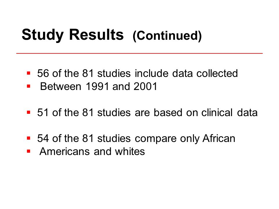  56 of the 81 studies include data collected  Between 1991 and 2001  51 of the 81 studies are based on clinical data  54 of the 81 studies compare only African  Americans and whites Study Results (Continued)