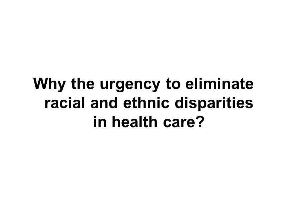 Why the urgency to eliminate racial and ethnic disparities in health care
