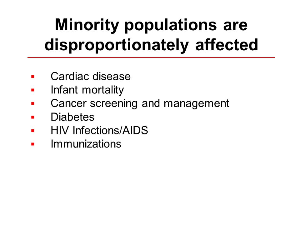  Cardiac disease  Infant mortality  Cancer screening and management  Diabetes  HIV Infections/AIDS  Immunizations Minority populations are disproportionately affected