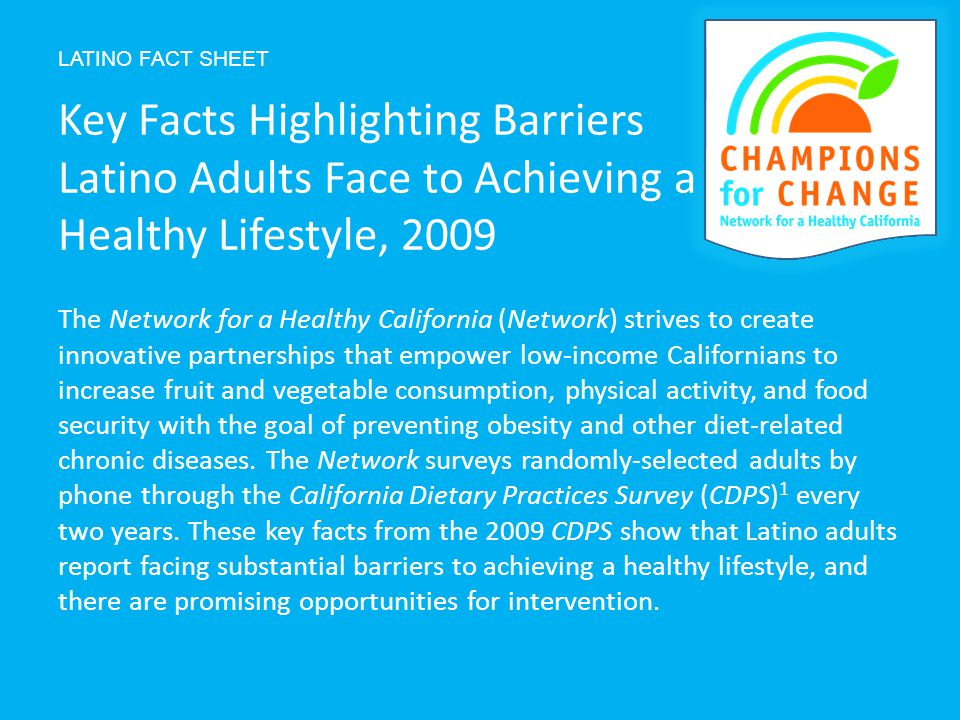 LATINO FACT SHEET The Network for a Healthy California (Network) strives to create innovative partnerships that empower low-income Californians to increase fruit and vegetable consumption, physical activity, and food security with the goal of preventing obesity and other diet-related chronic diseases.