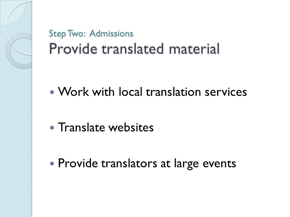 Step Two: Admissions Provide translated material Work with local translation services Translate websites Provide translators at large events