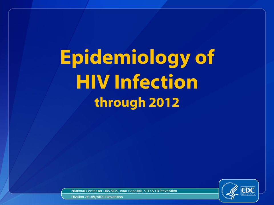 National Center for HIV/AIDS, Viral Hepatitis, STD & TB Prevention Division of HIV/AIDS Prevention Epidemiology of HIV Infection through 2012