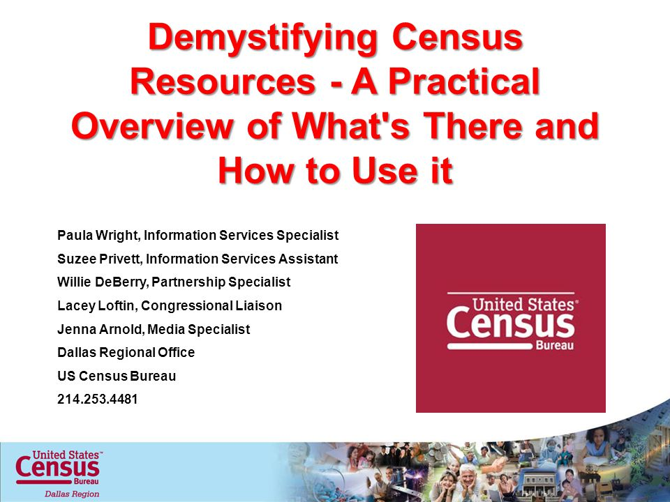 Demystifying Census Resources - A Practical Overview of What s There and How to Use it Paula Wright, Information Services Specialist Suzee Privett, Information Services Assistant Willie DeBerry, Partnership Specialist Lacey Loftin, Congressional Liaison Jenna Arnold, Media Specialist Dallas Regional Office US Census Bureau