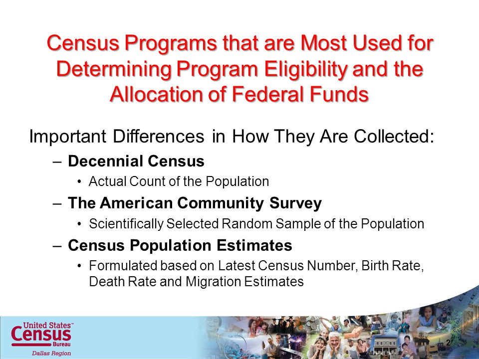 Census Programs that are Most Used for Determining Program Eligibility and the Allocation of Federal Funds Important Differences in How They Are Collected: –Decennial Census Actual Count of the Population –The American Community Survey Scientifically Selected Random Sample of the Population –Census Population Estimates Formulated based on Latest Census Number, Birth Rate, Death Rate and Migration Estimates 2
