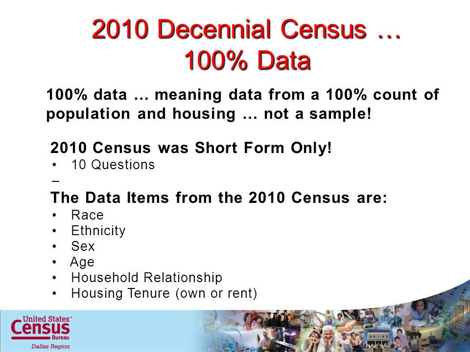2010 Decennial Census … 100% Data 100% data … meaning data from a 100% count of population and housing … not a sample.