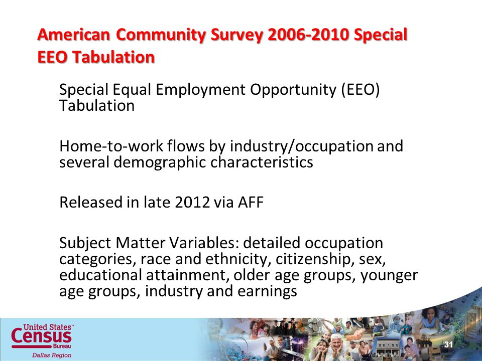 American Community Survey Special EEO Tabulation Special Equal Employment Opportunity (EEO) Tabulation Home-to-work flows by industry/occupation and several demographic characteristics Released in late 2012 via AFF Subject Matter Variables: detailed occupation categories, race and ethnicity, citizenship, sex, educational attainment, older age groups, younger age groups, industry and earnings