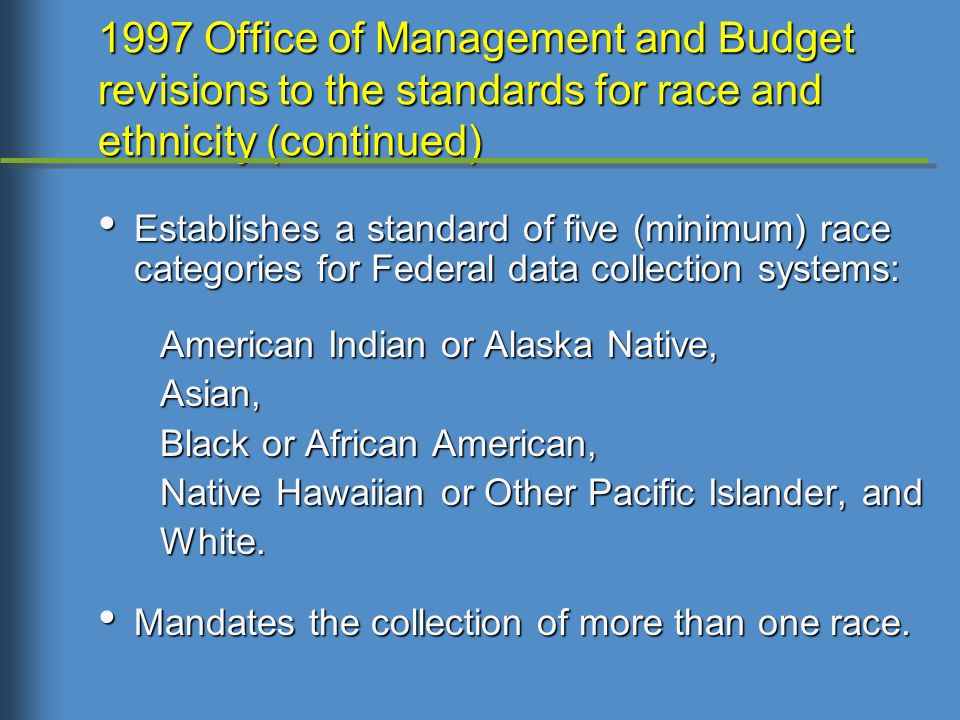 Establishes a standard of five (minimum) race categories for Federal data collection systems: Establishes a standard of five (minimum) race categories for Federal data collection systems: American Indian or Alaska Native, American Indian or Alaska Native, Asian, Asian, Black or African American, Black or African American, Native Hawaiian or Other Pacific Islander, and Native Hawaiian or Other Pacific Islander, and White.
