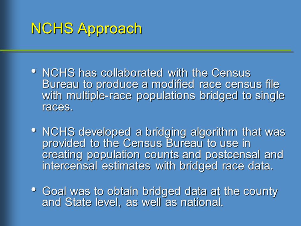 NCHS Approach NCHS has collaborated with the Census Bureau to produce a modified race census file with multiple-race populations bridged to single races.