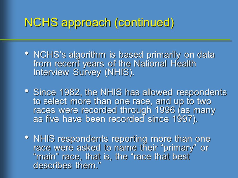 NCHS approach (continued) NCHS's algorithm is based primarily on data from recent years of the National Health Interview Survey (NHIS).