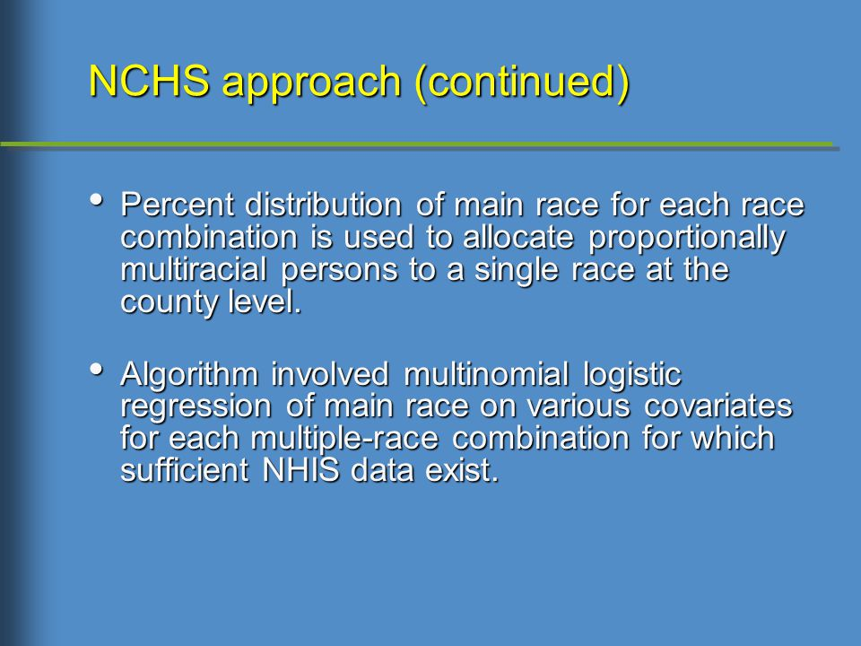 NCHS approach (continued) Percent distribution of main race for each race combination is used to allocate proportionally multiracial persons to a single race at the county level.