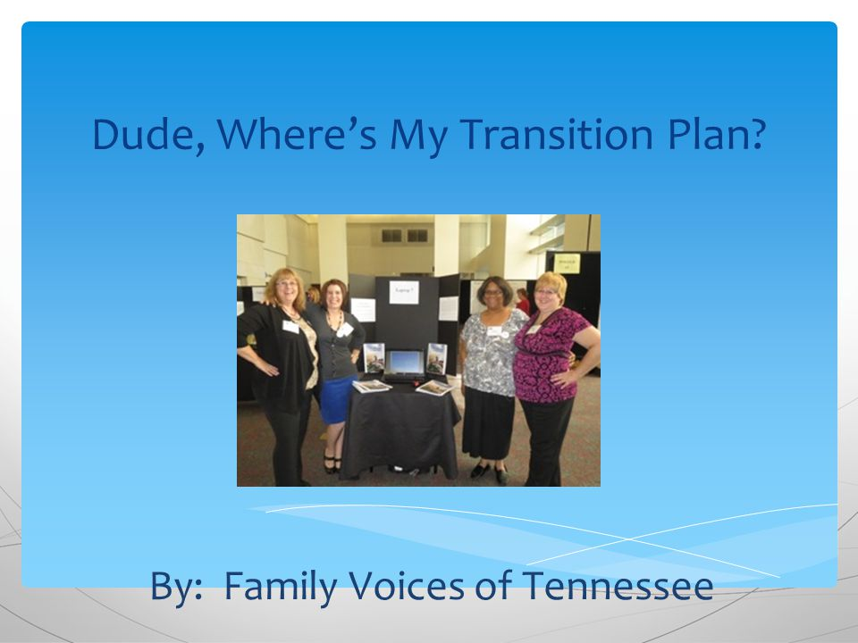Dude, Where's My Transition Plan By: Family Voices of Tennessee