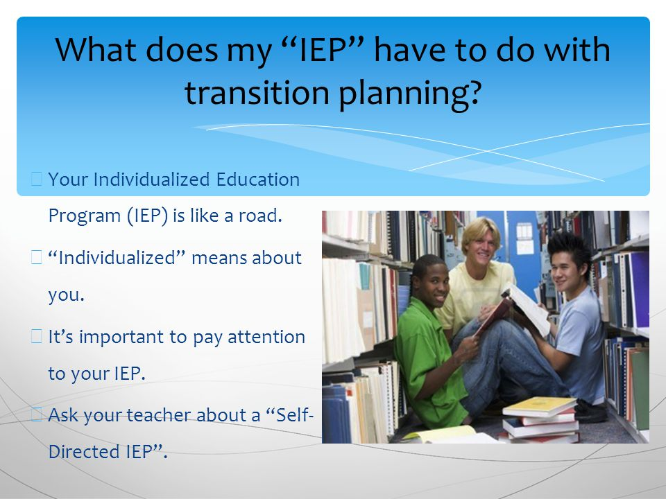 ∗ Your Individualized Education Program (IEP) is like a road.