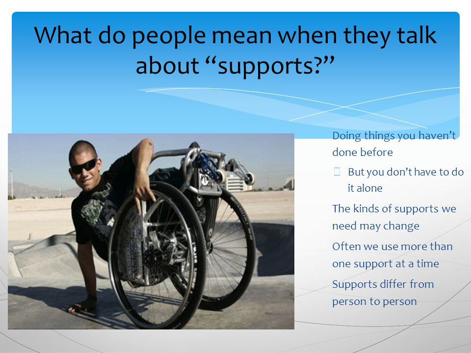 ∗ Doing things you haven't done before ∗ But you don't have to do it alone ∗ The kinds of supports we need may change ∗ Often we use more than one support at a time ∗ Supports differ from person to person What do people mean when they talk about supports