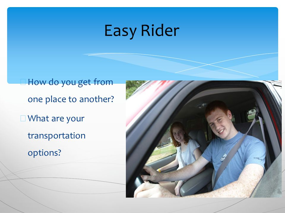 ∗ How do you get from one place to another ∗ What are your transportation options Easy Rider
