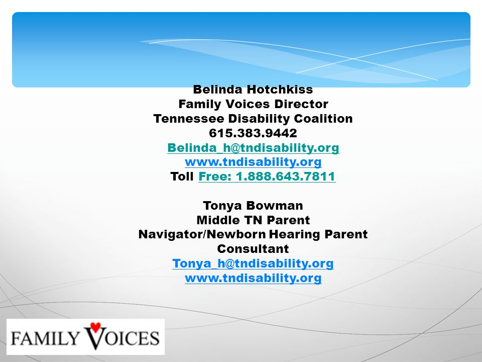 Belinda Hotchkiss Family Voices Director Tennessee Disability Coalition Toll Free: Free: Tonya Bowman Middle TN Parent Navigator/Newborn Hearing Parent Consultant