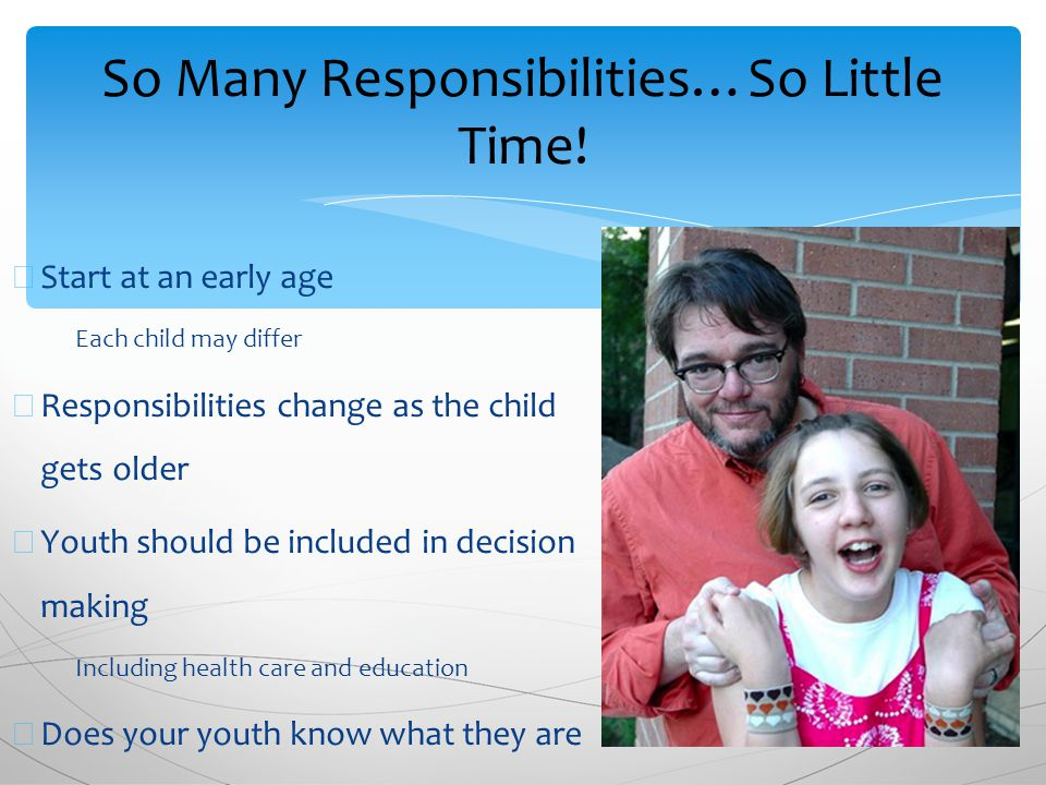 ∗ Start at an early age ∗ Each child may differ ∗ Responsibilities change as the child gets older ∗ Youth should be included in decision making ∗ Including health care and education ∗ Does your youth know what they are responsible for once they turn 18.