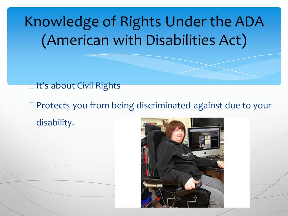 ∗ It's about Civil Rights ∗ Protects you from being discriminated against due to your disability.