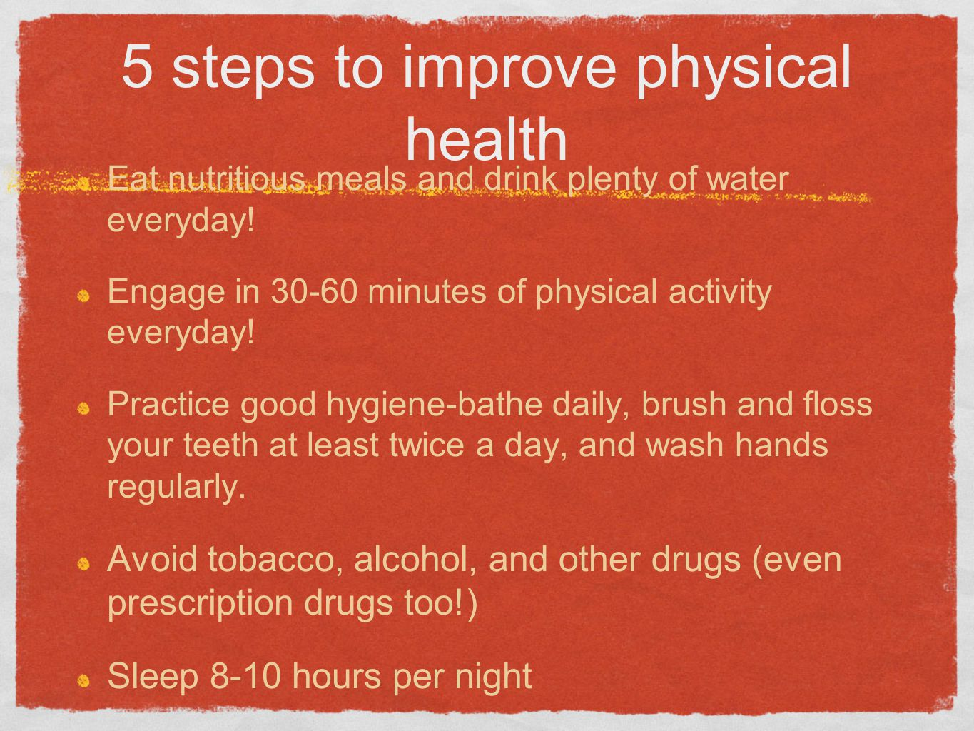 5 steps to improve physical health Eat nutritious meals and drink plenty of water everyday.
