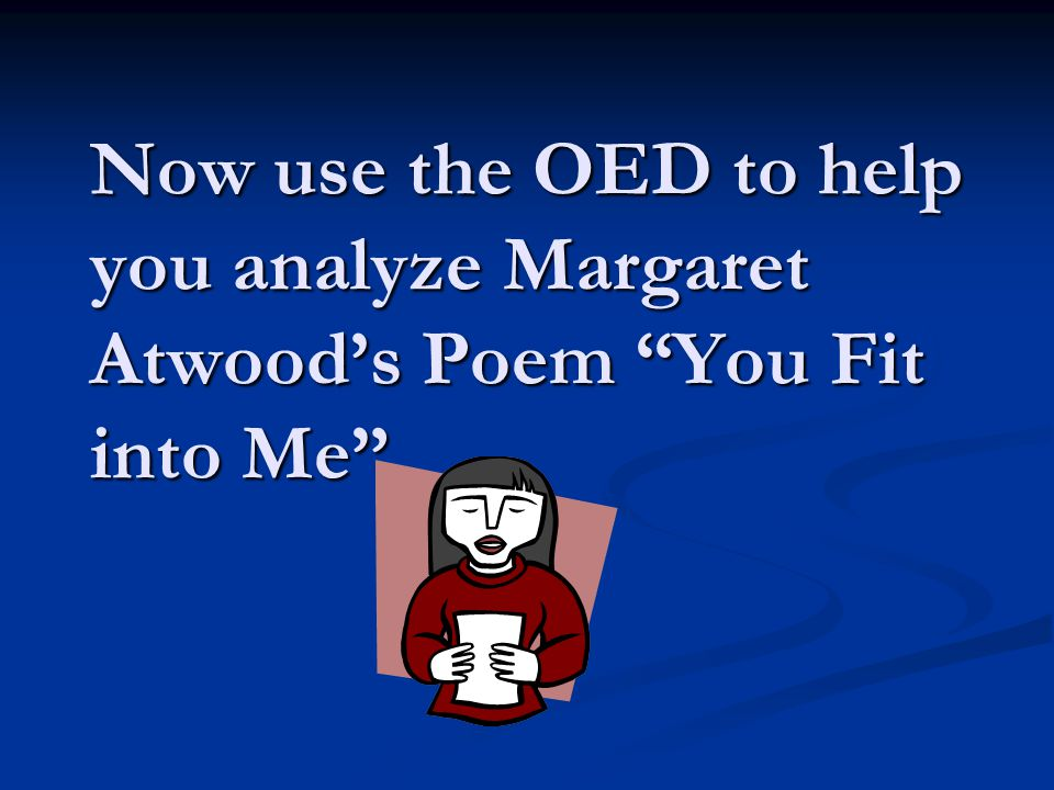 Now use the OED to help you analyze Margaret Atwood's Poem You Fit into Me