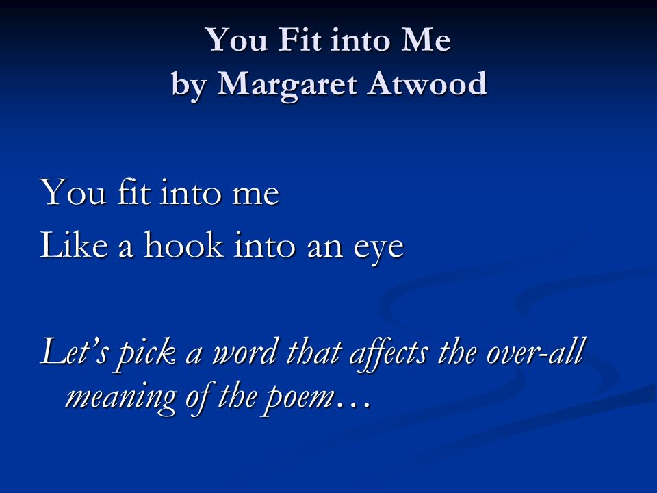 You Fit into Me by Margaret Atwood You fit into me Like a hook into an eye Let's pick a word that affects the over-all meaning of the poem…