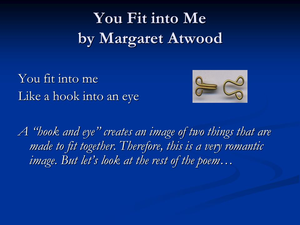 You Fit into Me by Margaret Atwood You fit into me Like a hook into an eye A hook and eye creates an image of two things that are made to fit together.