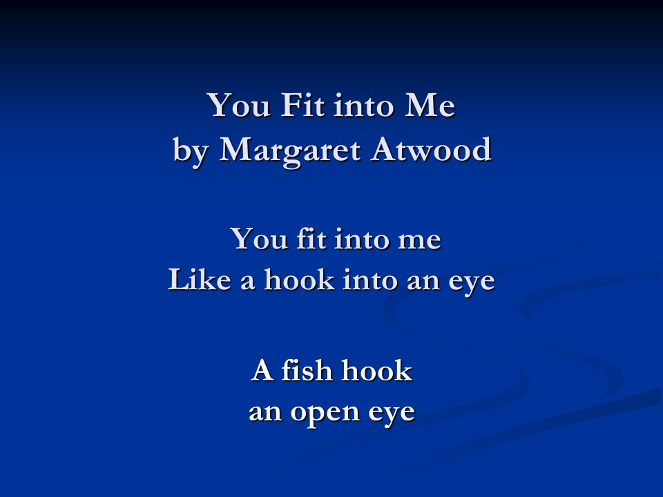 You Fit into Me by Margaret Atwood You fit into me Like a hook into an eye A fish hook an open eye
