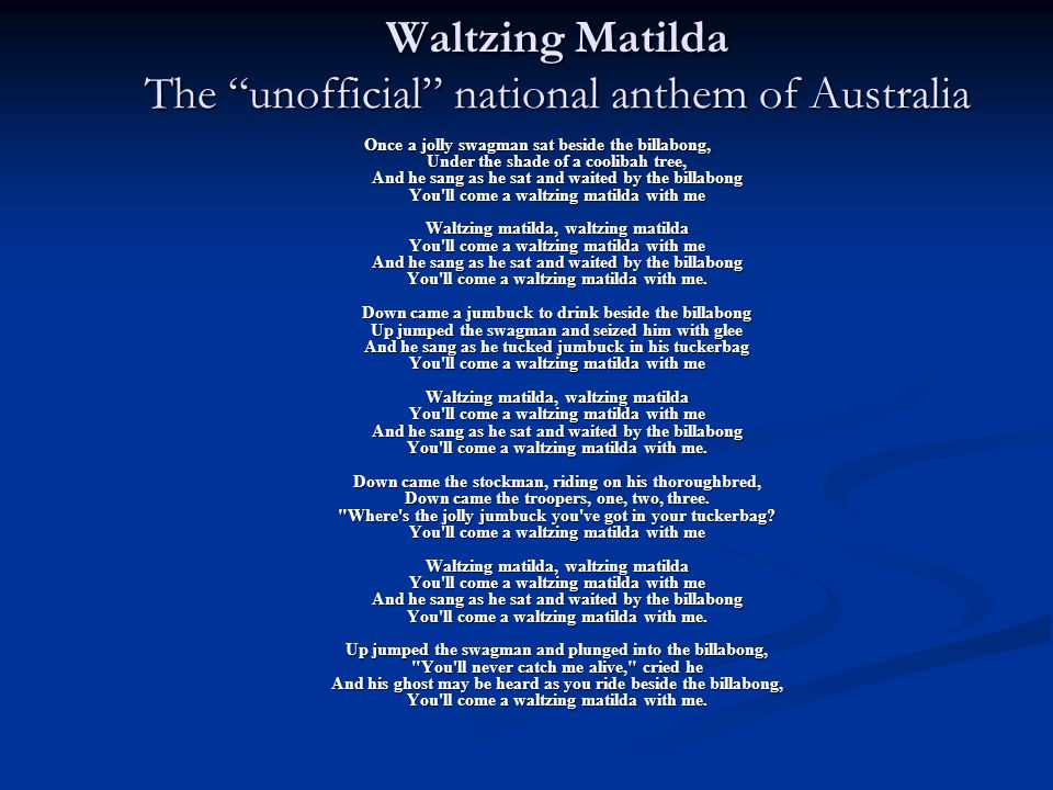 Waltzing Matilda The unofficial national anthem of Australia Once a jolly swagman sat beside the billabong, Under the shade of a coolibah tree, And he sang as he sat and waited by the billabong You ll come a waltzing matilda with me Waltzing matilda, waltzing matilda You ll come a waltzing matilda with me And he sang as he sat and waited by the billabong You ll come a waltzing matilda with me.