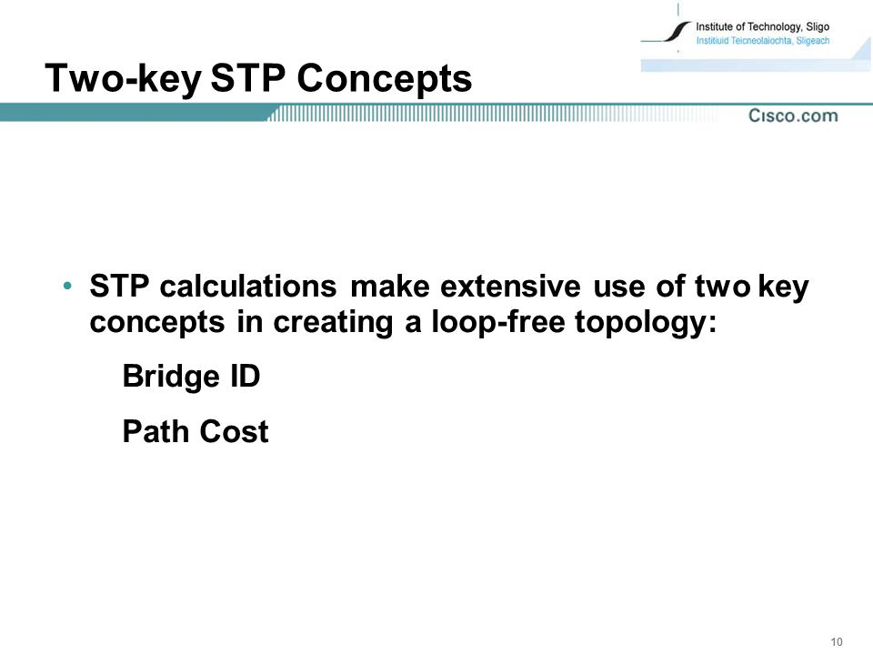 10 Two-key STP Concepts STP calculations make extensive use of two key concepts in creating a loop-free topology: Bridge ID Path Cost
