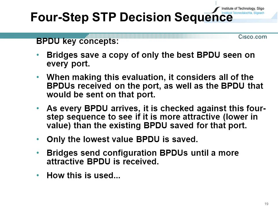 19 Four-Step STP Decision Sequence BPDU key concepts: Bridges save a copy of only the best BPDU seen on every port.
