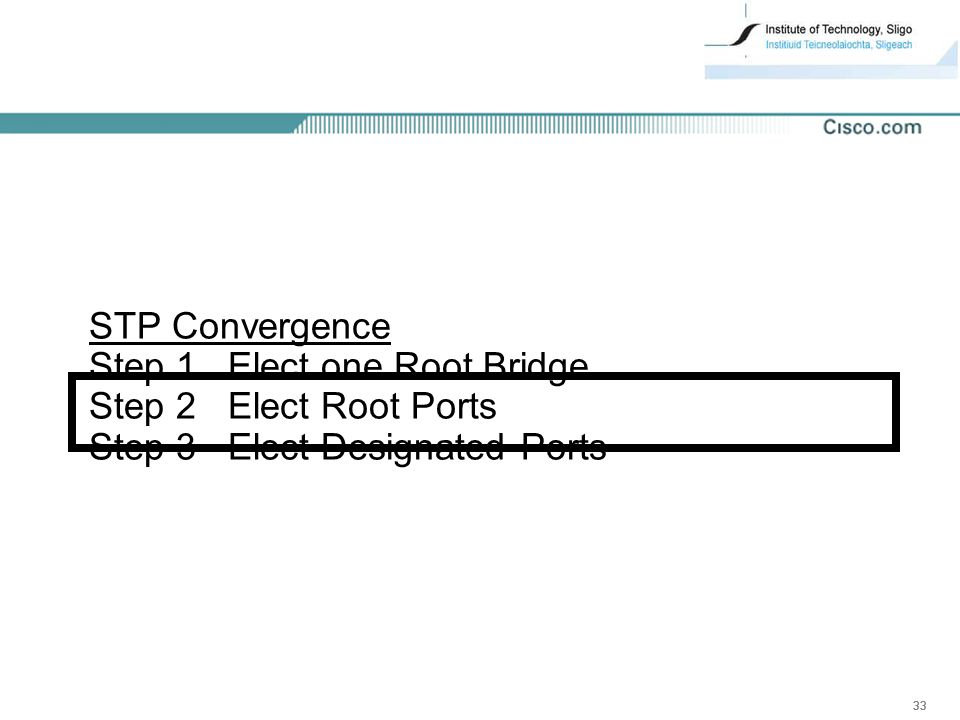 33 STP Convergence Step 1 Elect one Root Bridge Step 2 Elect Root Ports Step 3 Elect Designated Ports