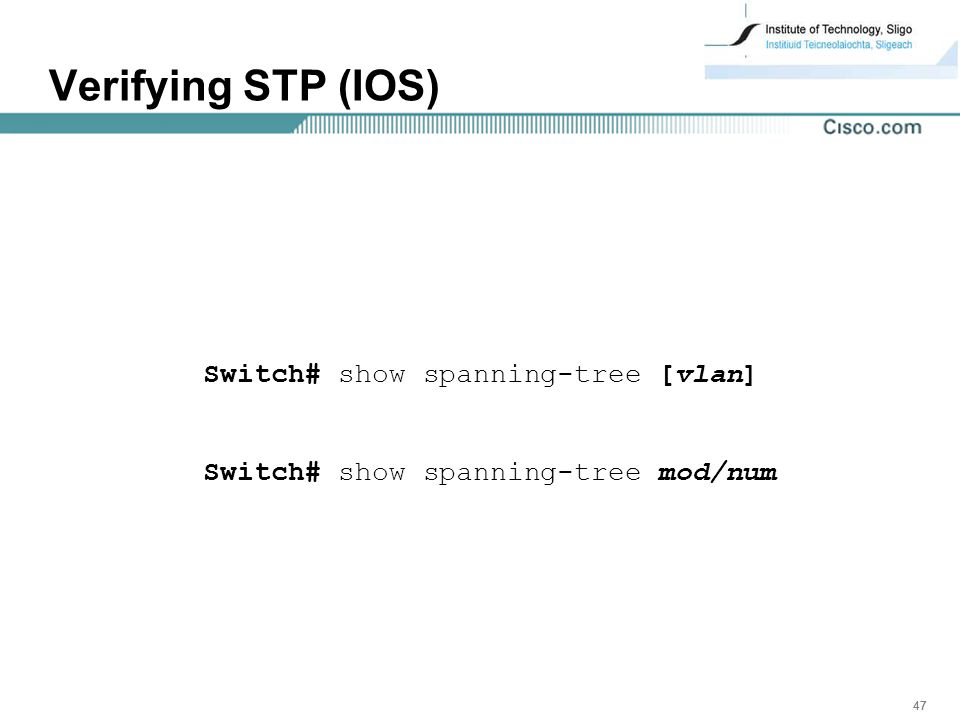 47 Verifying STP (IOS) Switch# show spanning-tree [vlan] Switch# show spanning-tree mod/num