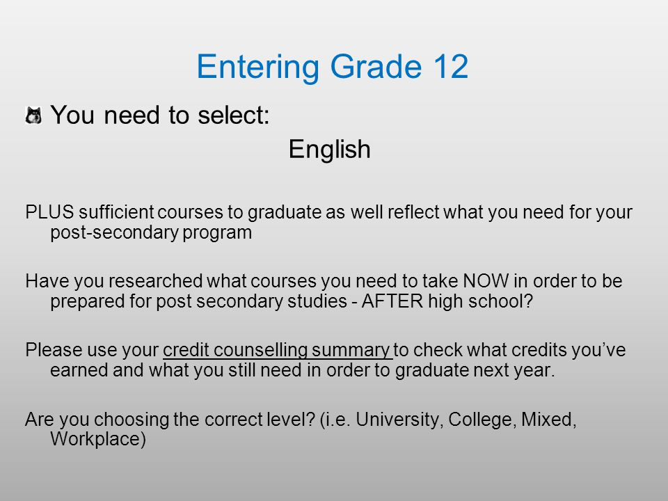 Entering Grade 12 You need to select: English PLUS sufficient courses to graduate as well reflect what you need for your post-secondary program Have you researched what courses you need to take NOW in order to be prepared for post secondary studies - AFTER high school.