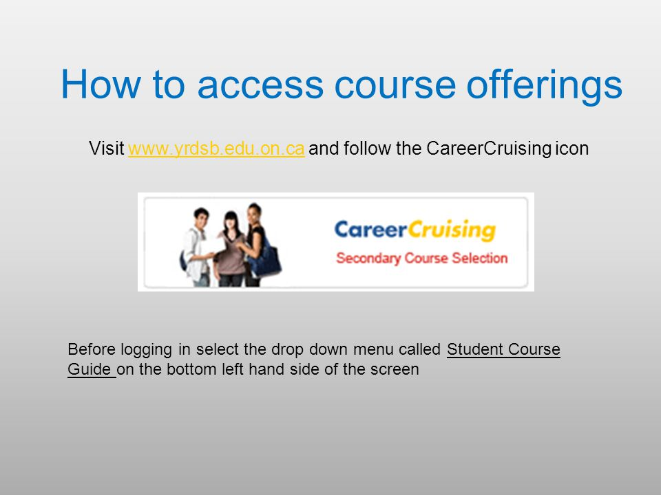 How to access course offerings Visit   and follow the CareerCruising iconwww.yrdsb.edu.on.ca Before logging in select the drop down menu called Student Course Guide on the bottom left hand side of the screen